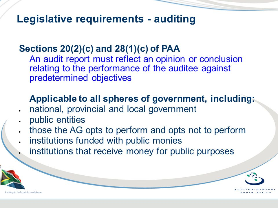 Legislative requirements - auditing Sections 20(2)(c) and 28(1)(c) of PAA An audit report must reflect an opinion or conclusion relating to the performance of the auditee against predetermined objectives Applicable to all spheres of government, including:  national, provincial and local government  public entities  those the AG opts to perform and opts not to perform  institutions funded with public monies  institutions that receive money for public purposes