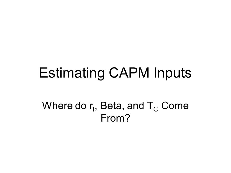 Estimating CAPM Inputs Where do r f, Beta, and T C Come From?