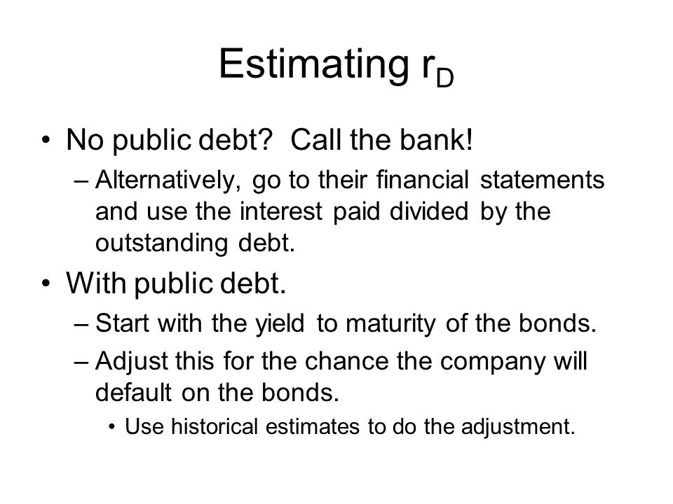 Estimating r D No public debt? Call the bank! –Alternatively, go to their financial statements and use the interest paid divided by the outstanding de