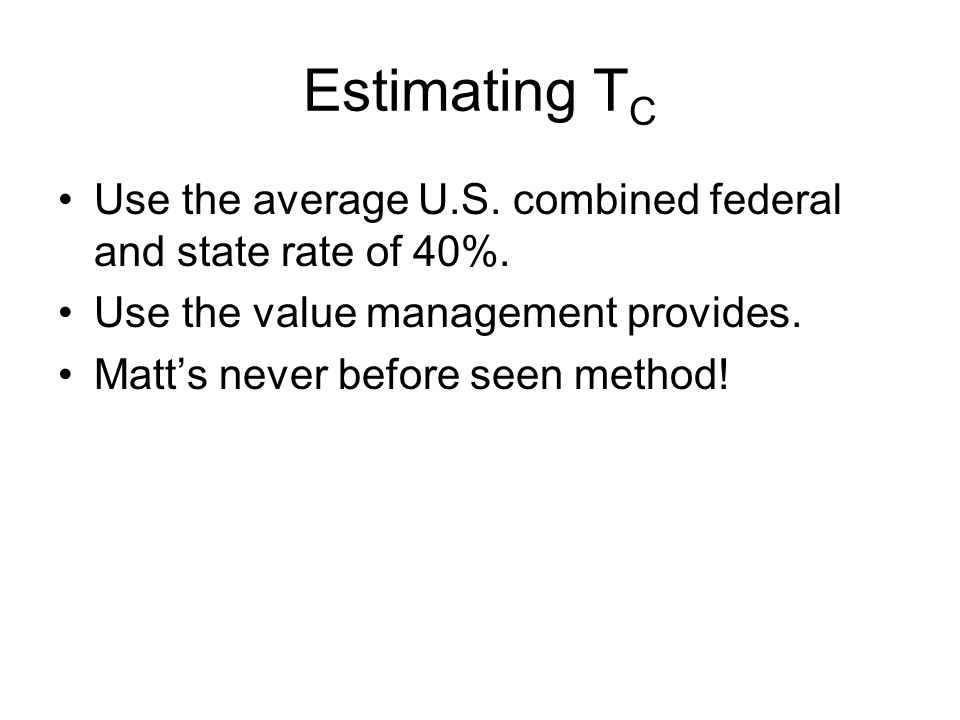 Estimating T C Use the average U.S. combined federal and state rate of 40%.
