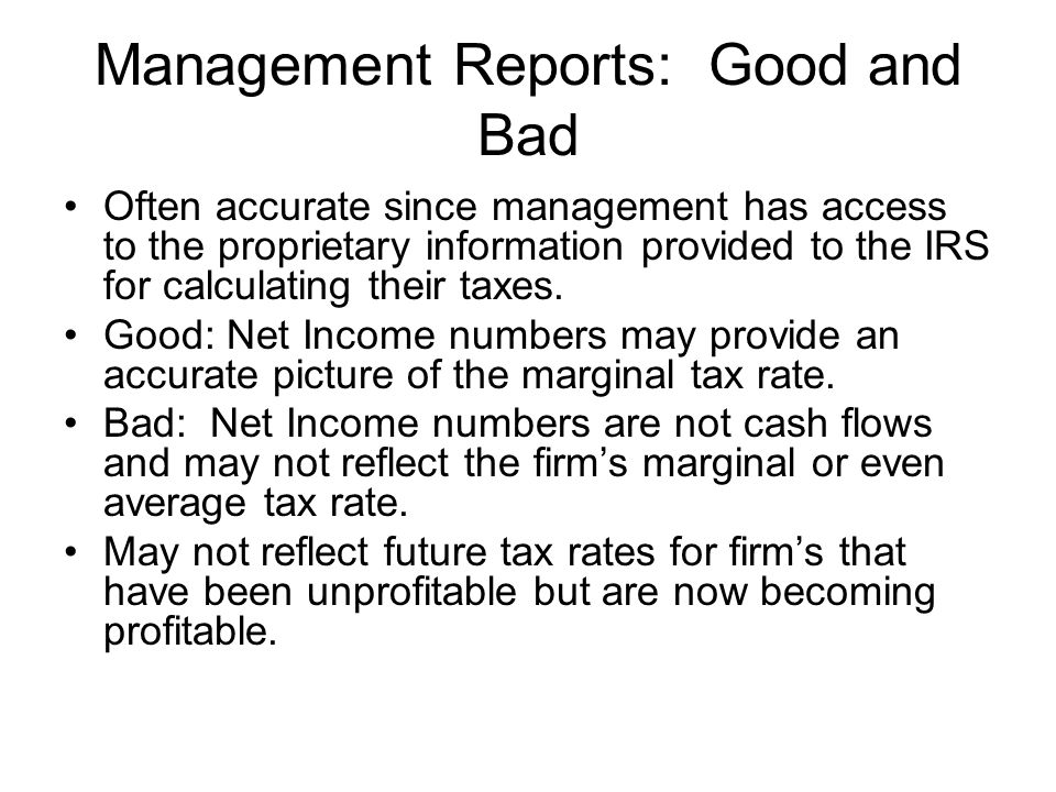 Management Reports: Good and Bad Often accurate since management has access to the proprietary information provided to the IRS for calculating their taxes.