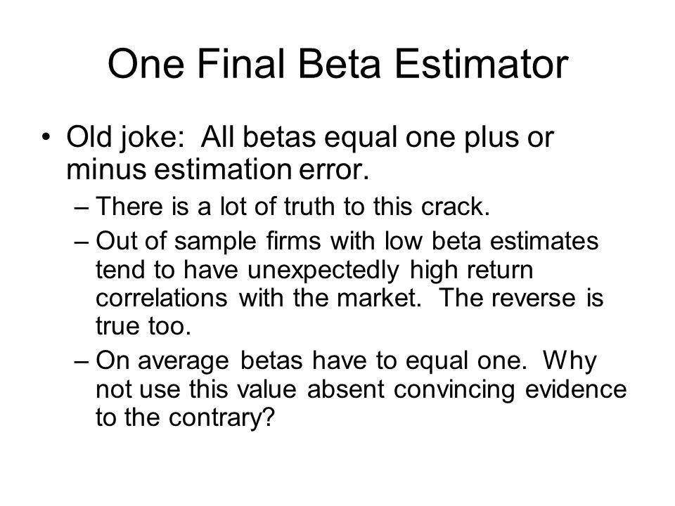 One Final Beta Estimator Old joke: All betas equal one plus or minus estimation error.