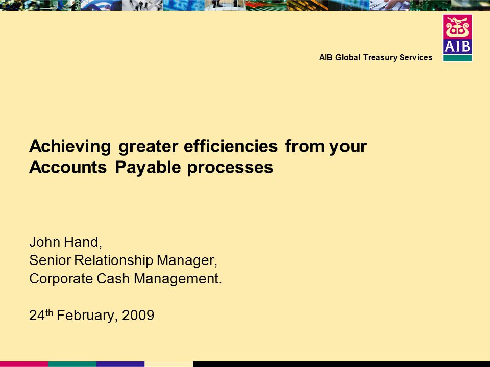 AIB Global Treasury Services Achieving greater efficiencies from your Accounts Payable processes John Hand, Senior Relationship Manager, Corporate Cash Management.