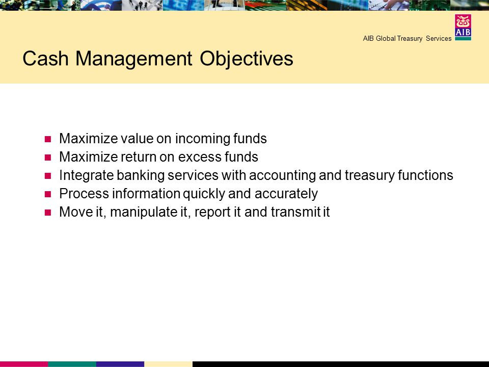 AIB Global Treasury Services Cash Management Objectives Maximize value on incoming funds Maximize return on excess funds Integrate banking services with accounting and treasury functions Process information quickly and accurately Move it, manipulate it, report it and transmit it