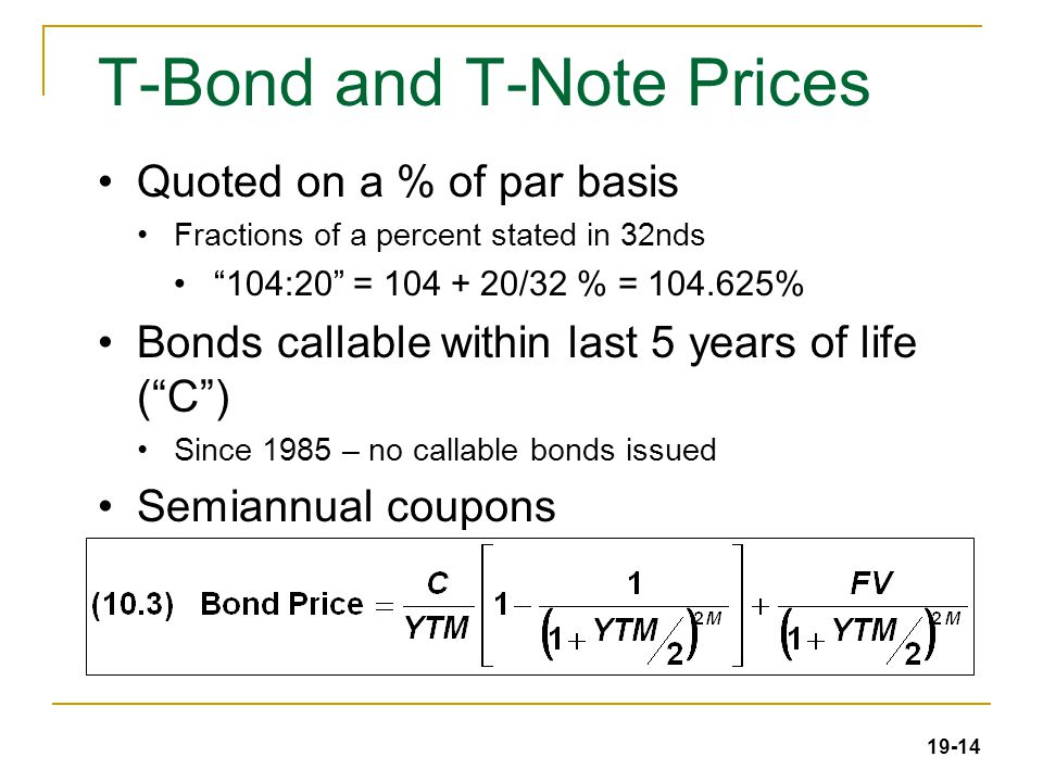 19-14 T-Bond and T-Note Prices Quoted on a % of par basis Fractions of a percent stated in 32nds 104:20 = 104 + 20/32 % = 104.625% Bonds callable within last 5 years of life ( C ) Since 1985 – no callable bonds issued Semiannual coupons