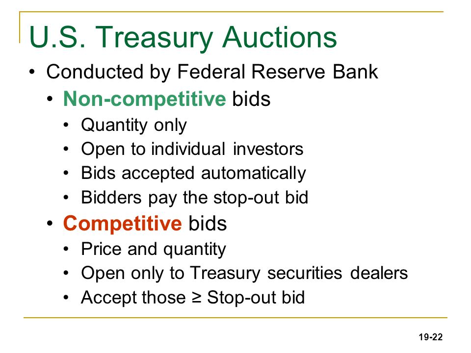 19-22 U.S. Treasury Auctions Conducted by Federal Reserve Bank Non-competitive bids Quantity only Open to individual investors Bids accepted automatic