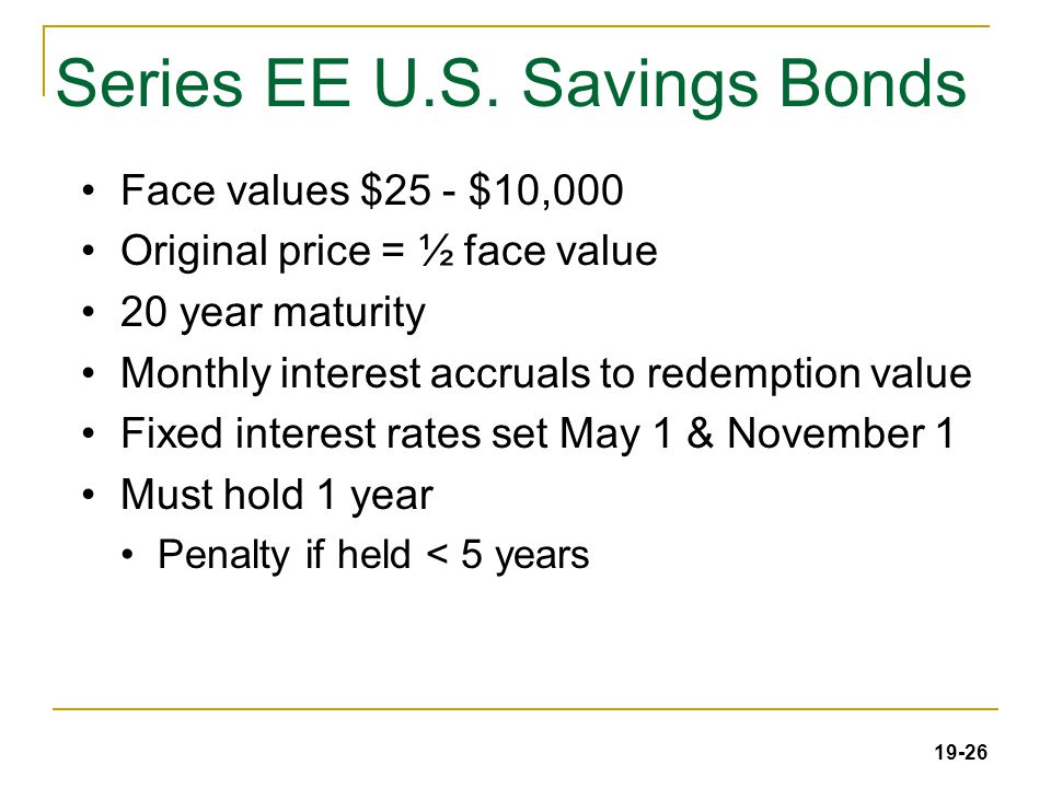 19-26 Series EE U.S. Savings Bonds Face values $25 - $10,000 Original price = ½ face value 20 year maturity Monthly interest accruals to redemption va