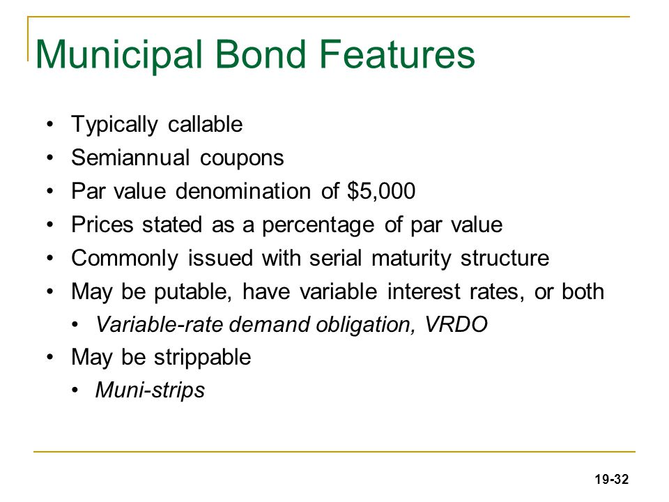 19-32 Municipal Bond Features Typically callable Semiannual coupons Par value denomination of $5,000 Prices stated as a percentage of par value Commonly issued with serial maturity structure May be putable, have variable interest rates, or both Variable-rate demand obligation, VRDO May be strippable Muni-strips