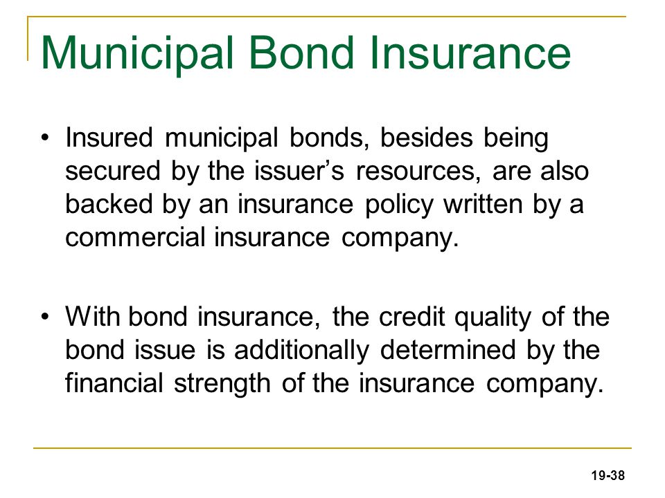 19-38 Municipal Bond Insurance Insured municipal bonds, besides being secured by the issuer's resources, are also backed by an insurance policy written by a commercial insurance company.