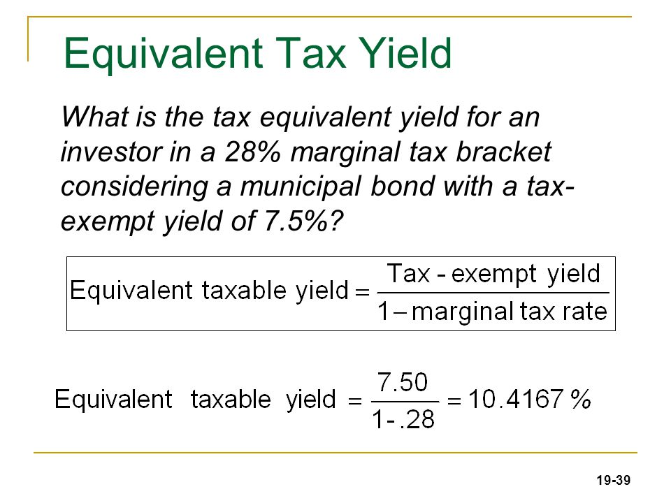 19-39 Equivalent Tax Yield What is the tax equivalent yield for an investor in a 28% marginal tax bracket considering a municipal bond with a tax- exempt yield of 7.5%