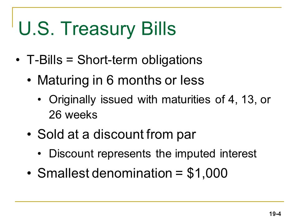 19-4 U.S. Treasury Bills T-Bills = Short-term obligations Maturing in 6 months or less Originally issued with maturities of 4, 13, or 26 weeks Sold at