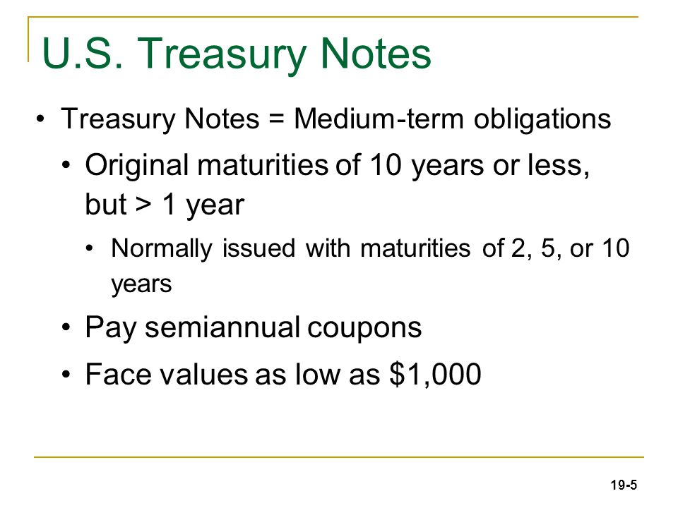 19-5 U.S. Treasury Notes Treasury Notes = Medium-term obligations Original maturities of 10 years or less, but > 1 year Normally issued with maturitie