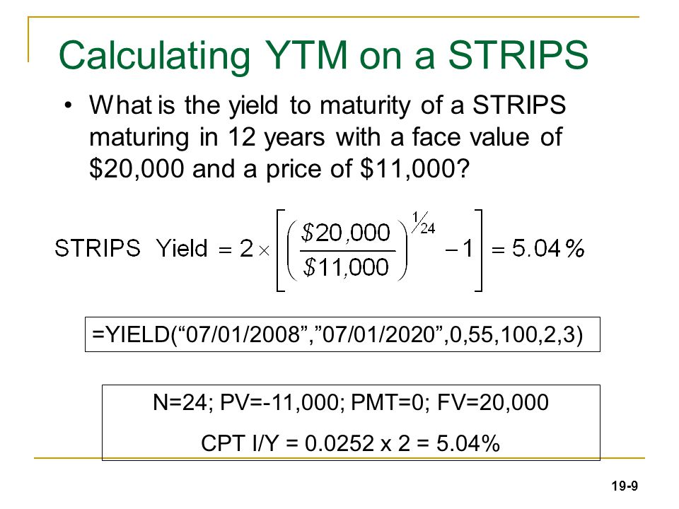 19-9 Calculating YTM on a STRIPS What is the yield to maturity of a STRIPS maturing in 12 years with a face value of $20,000 and a price of $11,000.