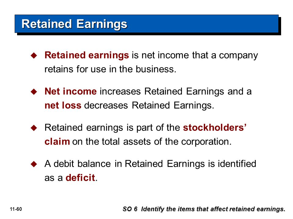 11-60   Retained earnings is net income that a company retains for use in the business.   Net income increases Retained Earnings and a net loss de
