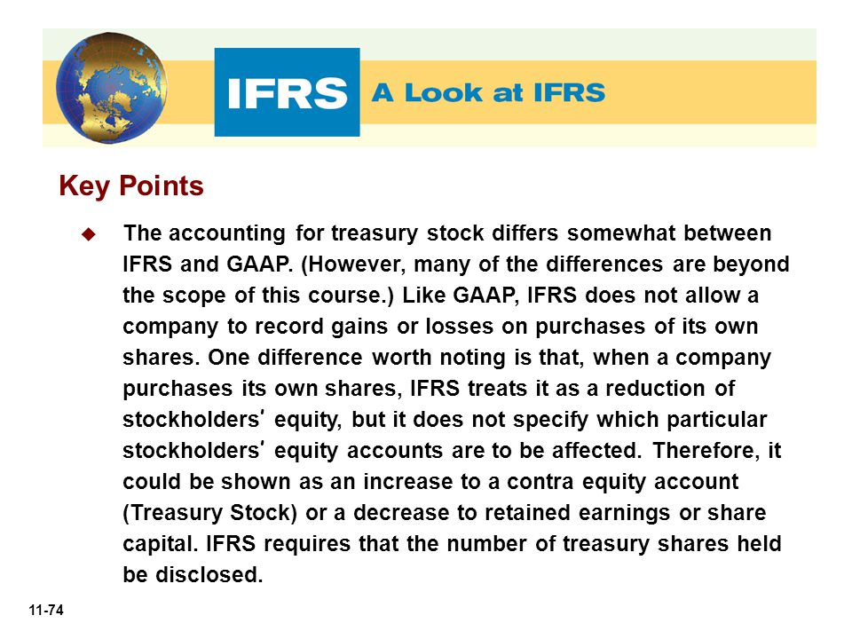 11-74 Key Points  The accounting for treasury stock differs somewhat between IFRS and GAAP. (However, many of the differences are beyond the scope of