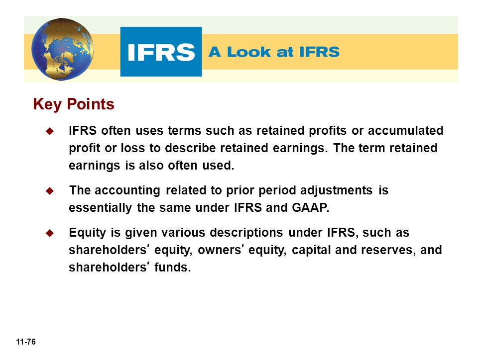 11-76 Key Points  IFRS often uses terms such as retained profits or accumulated profit or loss to describe retained earnings. The term retained earni