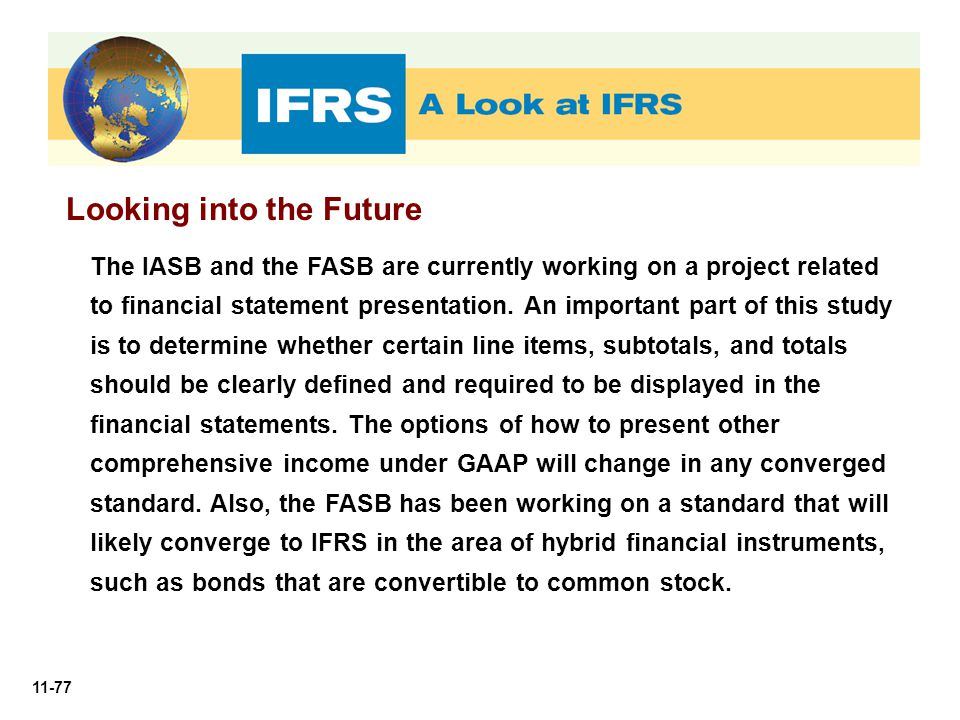 11-77 Looking into the Future The IASB and the FASB are currently working on a project related to financial statement presentation. An important part