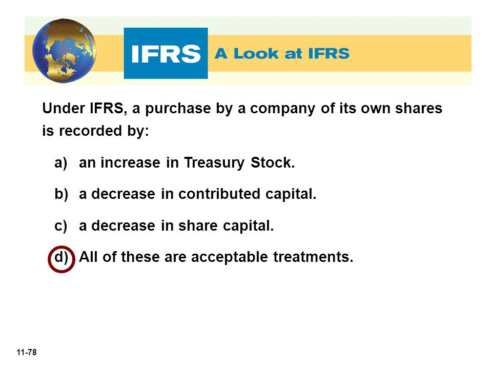 11-78 Under IFRS, a purchase by a company of its own shares is recorded by: a)an increase in Treasury Stock. b)a decrease in contributed capital. c)a