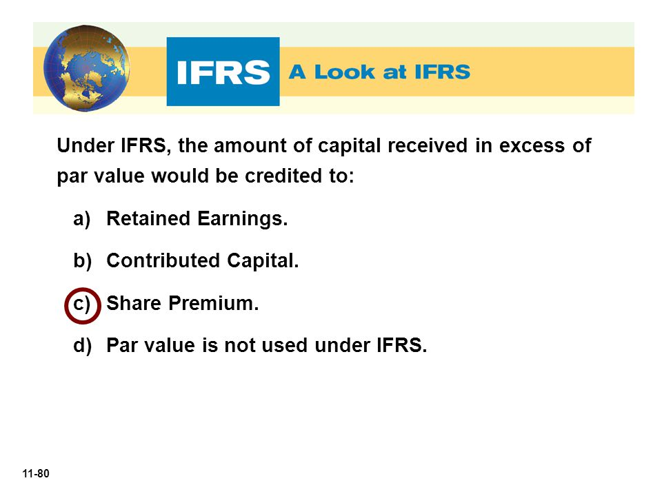 11-80 Under IFRS, the amount of capital received in excess of par value would be credited to: a)Retained Earnings. b)Contributed Capital. c)Share Prem