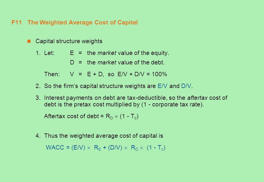 F11 The Weighted Average Cost of Capital Capital structure weights 1.Let:E = the market value of the equity. D = the market value of the debt. Then:V