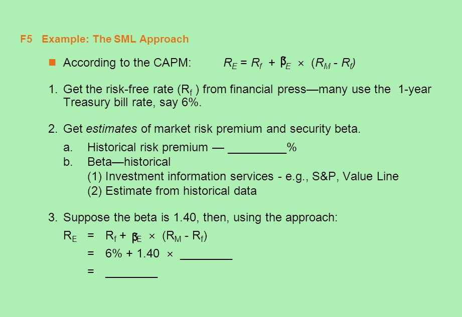 F6 Example: The SML Approach According to the CAPM: R E = R f + E  (R M - R f ) 1.Get the risk-free rate (R f ) from financial press—many use the 1-year Treasury bill rate, say 6%.