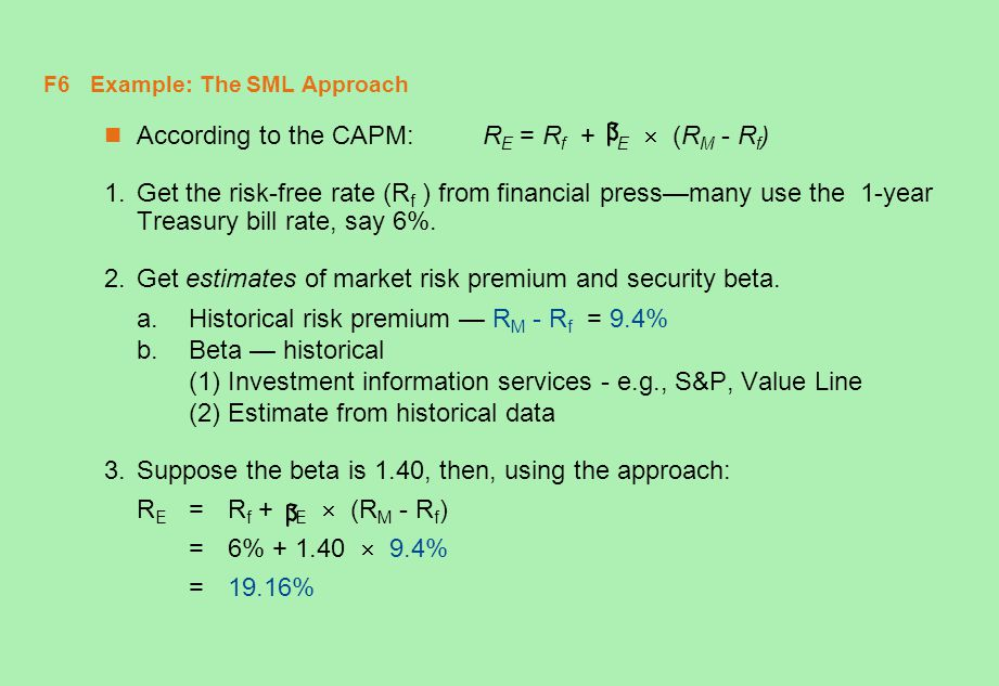 F6 Example: The SML Approach According to the CAPM: R E = R f + E  (R M - R f ) 1.Get the risk-free rate (R f ) from financial press—many use the 1-y