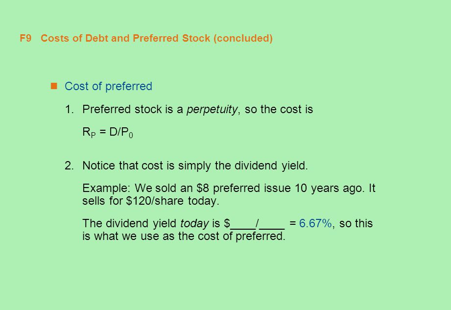 F9 Costs of Debt and Preferred Stock (concluded) Cost of preferred 1.Preferred stock is a perpetuity, so the cost is R P = D/P 0 2.Notice that cost is
