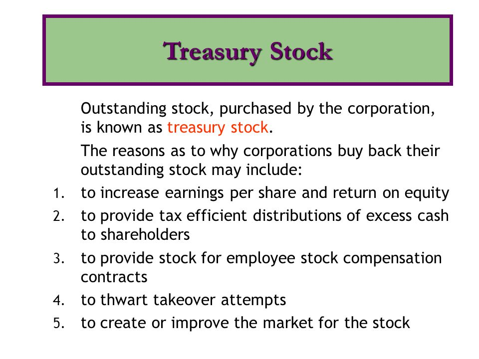 Outstanding stock, purchased by the corporation, is known as treasury stock. The reasons as to why corporations buy back their outstanding stock may i