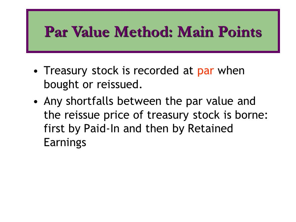 Treasury stock is recorded at par when bought or reissued. Any shortfalls between the par value and the reissue price of treasury stock is borne: firs