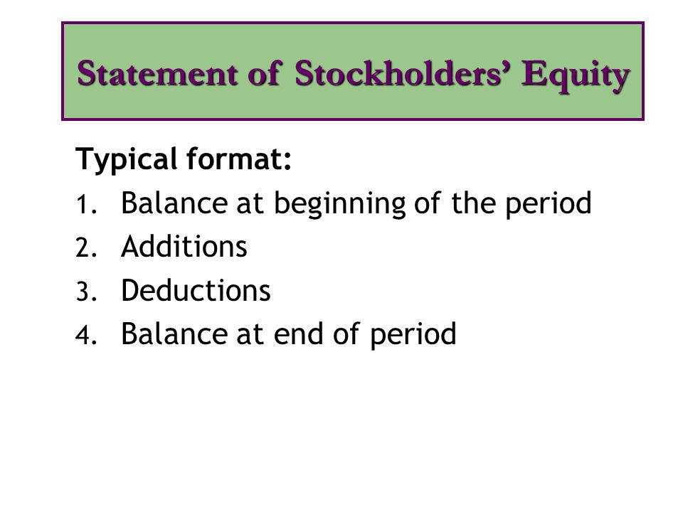Typical format: 1. Balance at beginning of the period 2. Additions 3. Deductions 4. Balance at end of period Statement of Stockholders' Equity