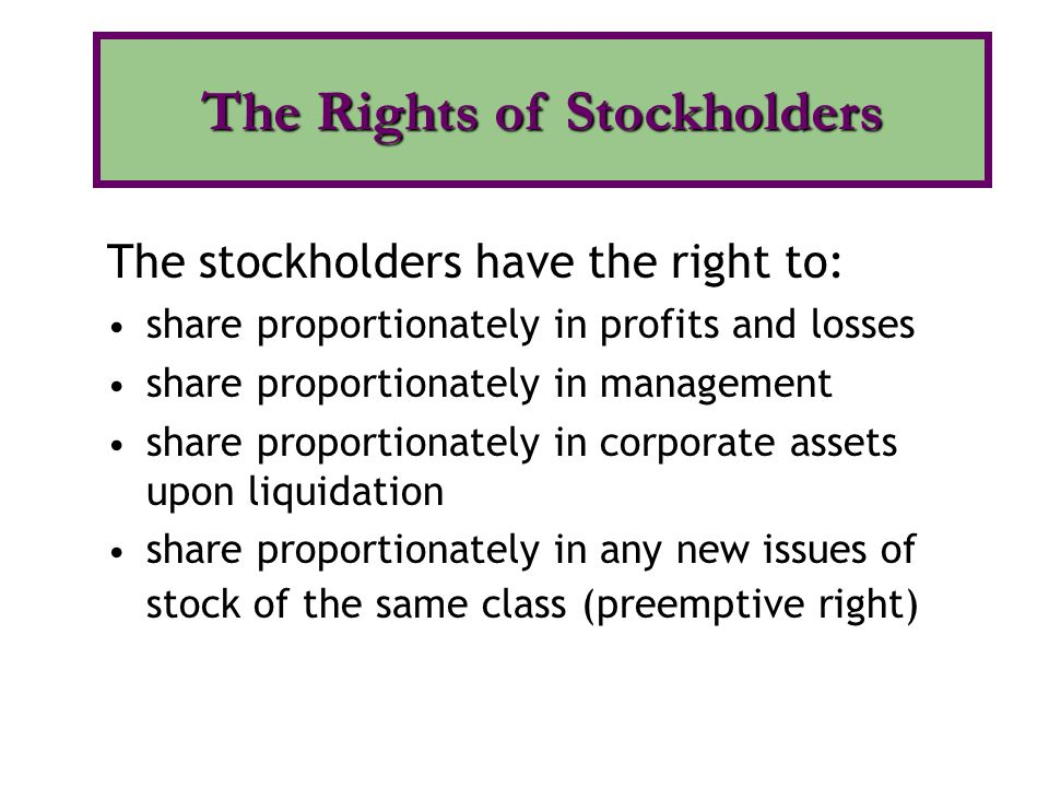 The stockholders have the right to: share proportionately in profits and losses share proportionately in management share proportionately in corporate