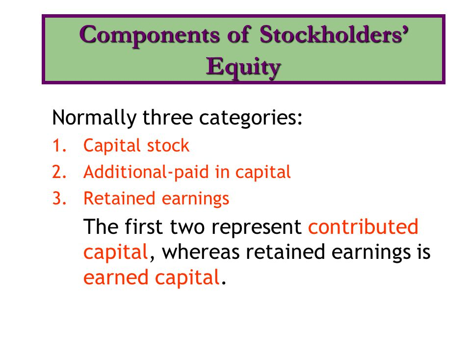 Normally three categories: 1.Capital stock 2.Additional-paid in capital 3.Retained earnings The first two represent contributed capital, whereas retai