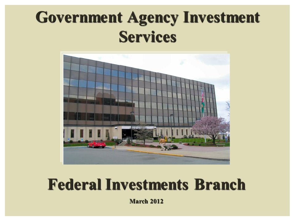Government Agency Investment Services Federal Investments Branch March 2012