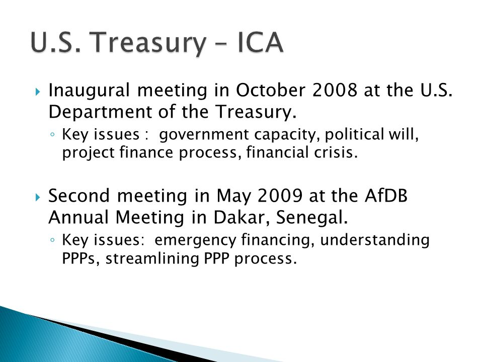  Inaugural meeting in October 2008 at the U.S. Department of the Treasury. ◦ Key issues : government capacity, political will, project finance proces