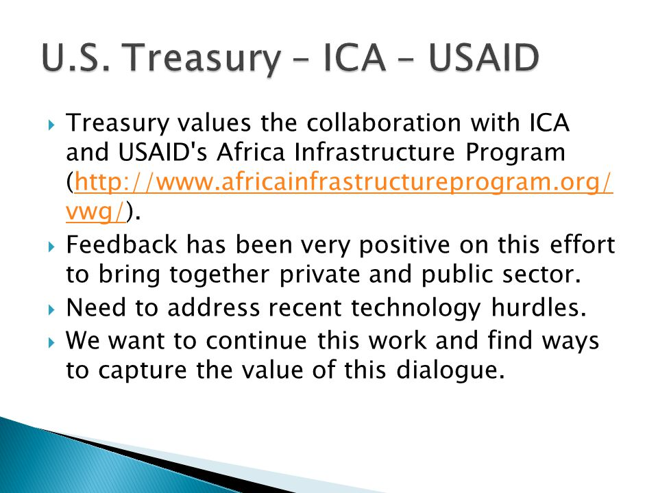  Treasury values the collaboration with ICA and USAID s Africa Infrastructure Program (http://www.africainfrastructureprogram.org/ vwg/).http://www.africainfrastructureprogram.org/ vwg/  Feedback has been very positive on this effort to bring together private and public sector.