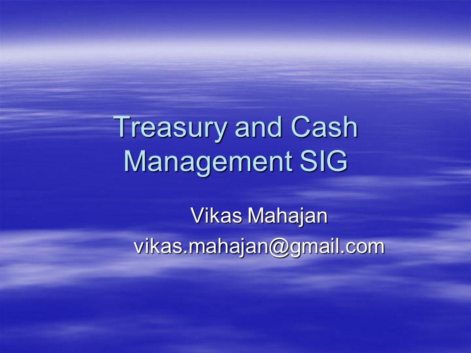 Treasury and Cash Management SIG Vikas Mahajan vikas.mahajan@gmail.com