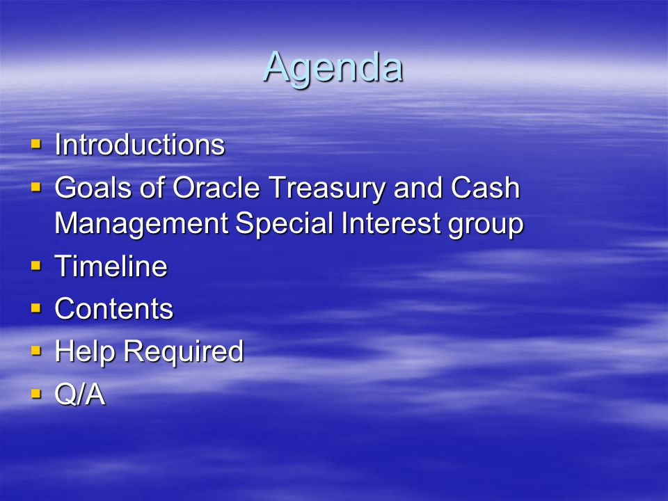 Agenda  Introductions  Goals of Oracle Treasury and Cash Management Special Interest group  Timeline  Contents  Help Required  Q/A