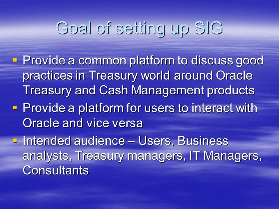 Goal of setting up SIG  Provide a common platform to discuss good practices in Treasury world around Oracle Treasury and Cash Management products  Provide a platform for users to interact with Oracle and vice versa  Intended audience – Users, Business analysts, Treasury managers, IT Managers, Consultants