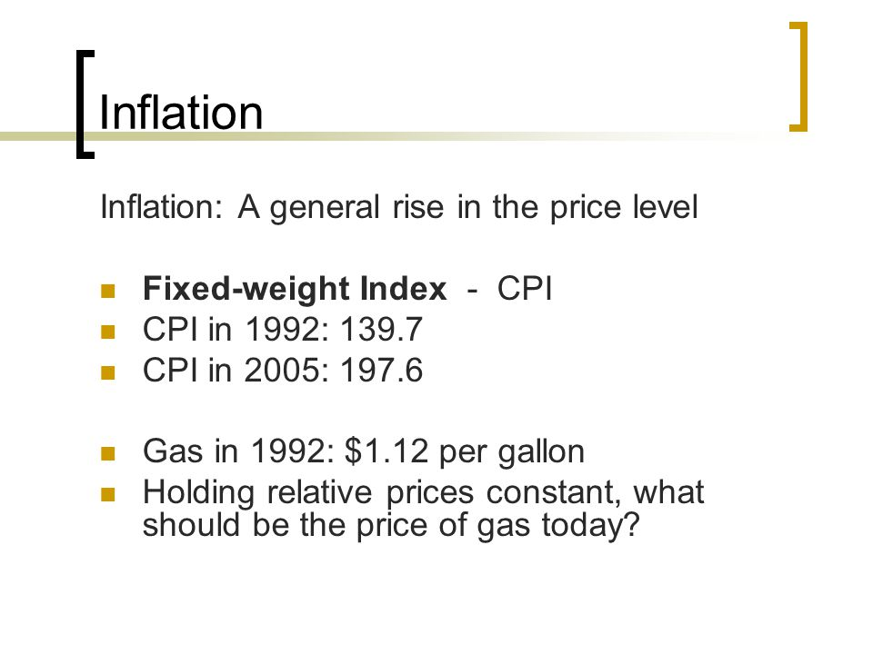Inflation Inflation: A general rise in the price level Fixed-weight Index - CPI CPI in 1992: 139.7 CPI in 2005: 197.6 Gas in 1992: $1.12 per gallon Ho