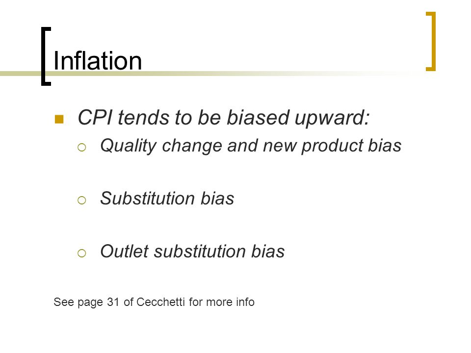 Inflation CPI tends to be biased upward:  Quality change and new product bias  Substitution bias  Outlet substitution bias See page 31 of Cecchetti