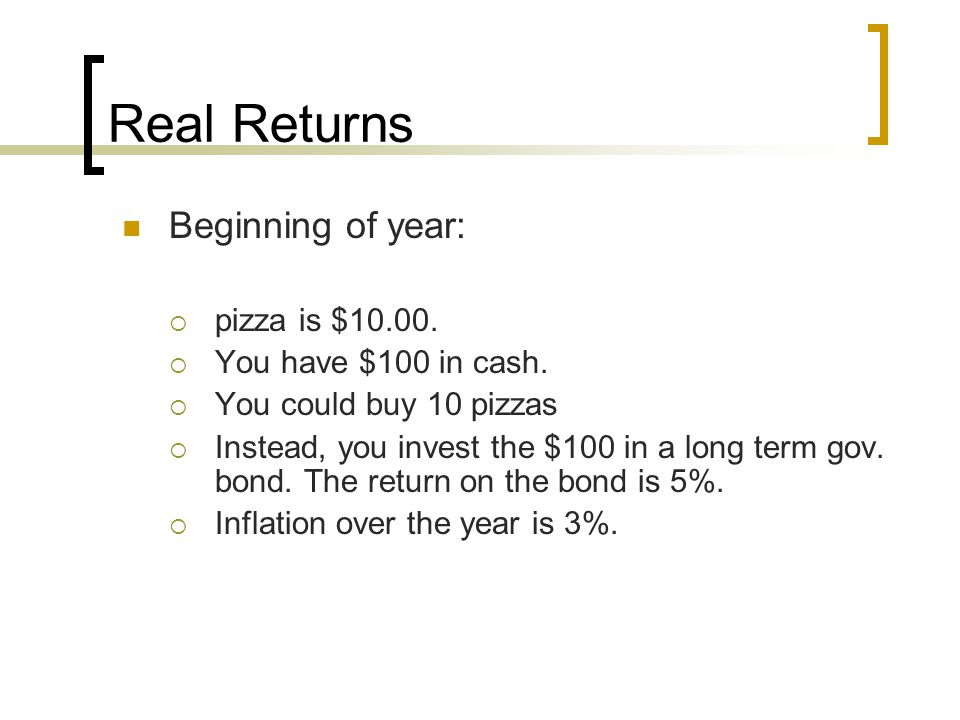 Real Returns Beginning of year:  pizza is $10.00.  You have $100 in cash.  You could buy 10 pizzas  Instead, you invest the $100 in a long term go