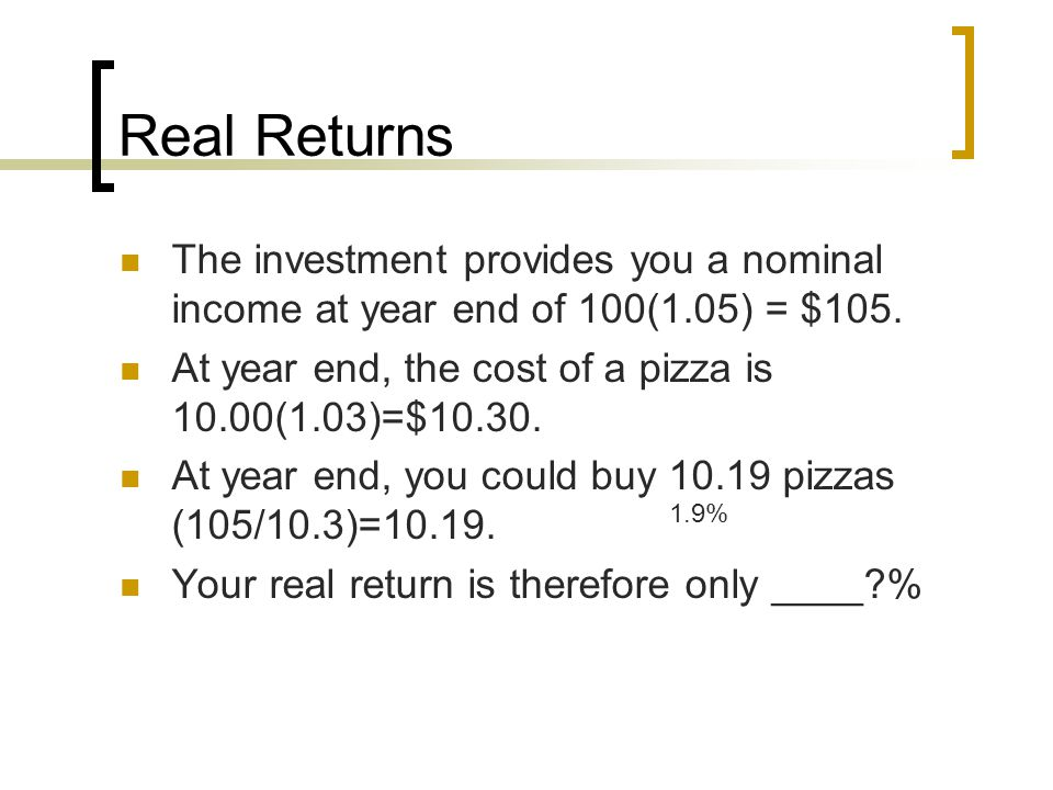 Real Returns The investment provides you a nominal income at year end of 100(1.05) = $105. At year end, the cost of a pizza is 10.00(1.03)=$10.30. At