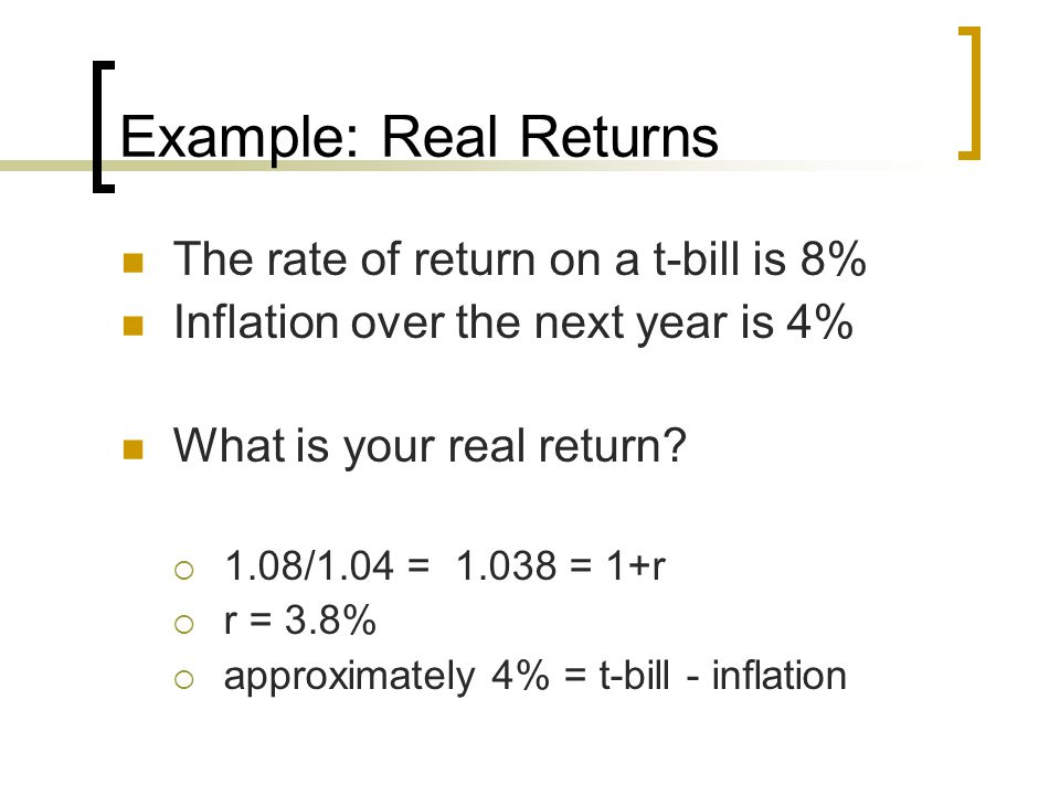 Example: Real Returns The rate of return on a t-bill is 8% Inflation over the next year is 4% What is your real return?  1.08/1.04 = 1.038 = 1+r  r