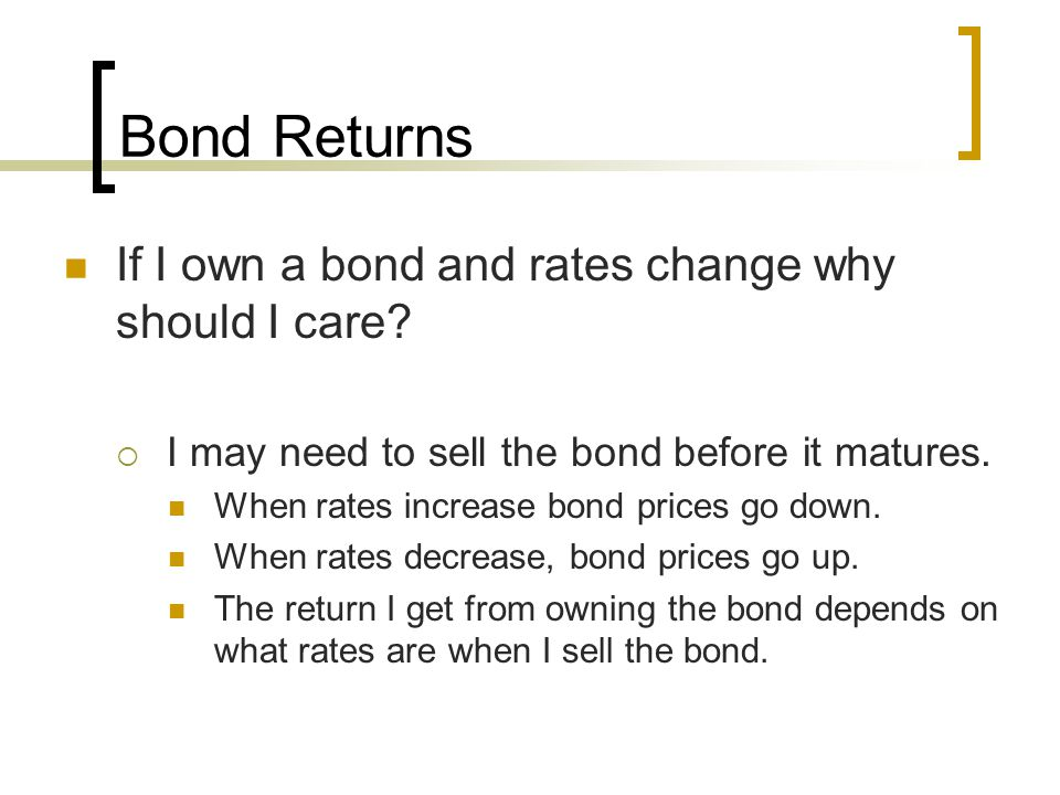 Bond Returns If I own a bond and rates change why should I care?  I may need to sell the bond before it matures. When rates increase bond prices go d
