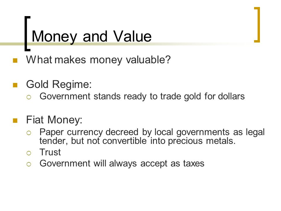 Money and Value What makes money valuable? Gold Regime:  Government stands ready to trade gold for dollars Fiat Money:  Paper currency decreed by lo