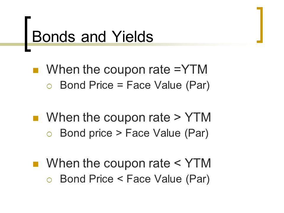 Bonds and Yields When the coupon rate =YTM  Bond Price = Face Value (Par) When the coupon rate > YTM  Bond price > Face Value (Par) When the coupon