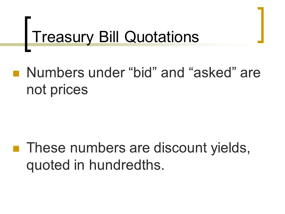 "Treasury Bill Quotations Numbers under ""bid"" and ""asked"" are not prices These numbers are discount yields, quoted in hundredths."