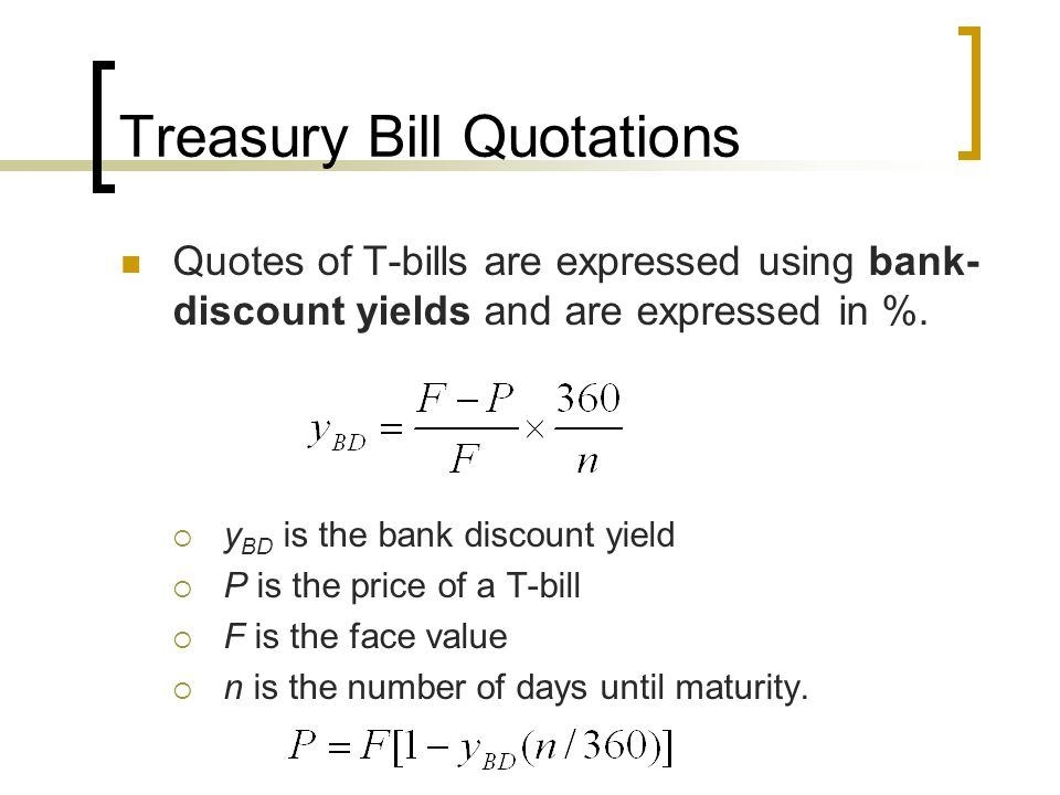 Treasury Bill Quotations Quotes of T-bills are expressed using bank- discount yields and are expressed in %.  y BD is the bank discount yield  P is