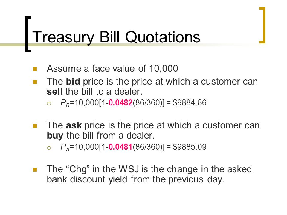 Treasury Bill Quotations Assume a face value of 10,000 The bid price is the price at which a customer can sell the bill to a dealer.  P B =10,000[1-0