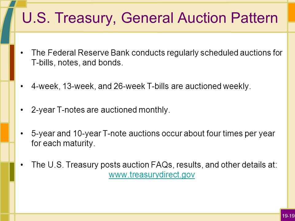 19-19 U.S. Treasury, General Auction Pattern The Federal Reserve Bank conducts regularly scheduled auctions for T-bills, notes, and bonds. 4-week, 13-
